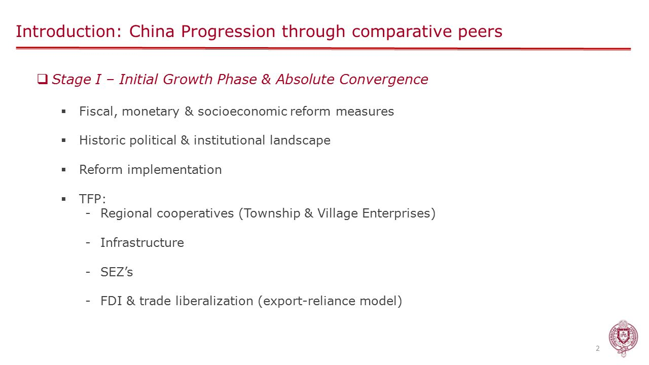 Introduction: China Progression through comparative peers 2  Stage I – Initial Growth Phase & Absolute Convergence  Fiscal, monetary & socioeconomic reform measures  Historic political & institutional landscape  Reform implementation  TFP: -Regional cooperatives (Township & Village Enterprises) -Infrastructure -SEZ's -FDI & trade liberalization (export-reliance model)