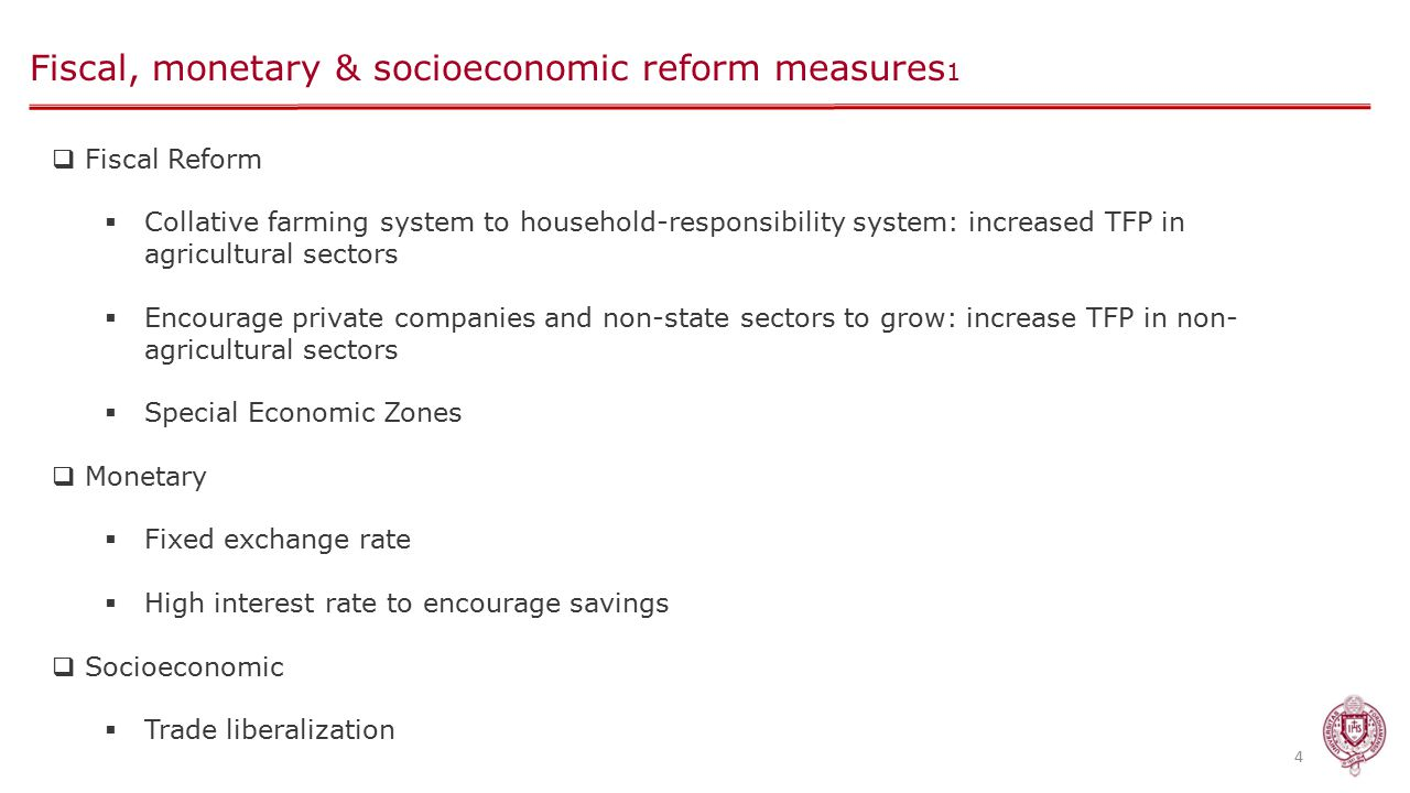 Fiscal, monetary & socioeconomic reform measures 1 4  Fiscal Reform  Collative farming system to household-responsibility system: increased TFP in agricultural sectors  Encourage private companies and non-state sectors to grow: increase TFP in non- agricultural sectors  Special Economic Zones  Monetary  Fixed exchange rate  High interest rate to encourage savings  Socioeconomic  Trade liberalization