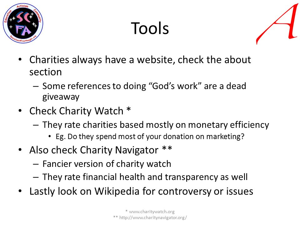 Tools Charities always have a website, check the about section – Some references to doing God's work are a dead giveaway Check Charity Watch * – They rate charities based mostly on monetary efficiency Eg.