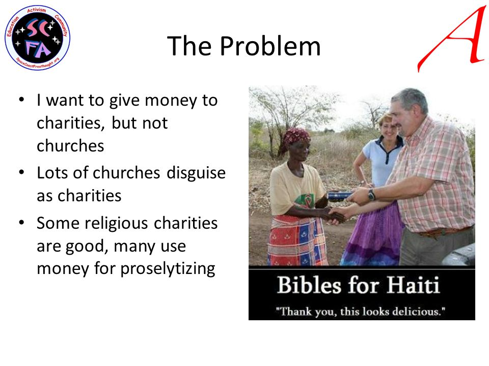 The Problem I want to give money to charities, but not churches Lots of churches disguise as charities Some religious charities are good, many use money for proselytizing