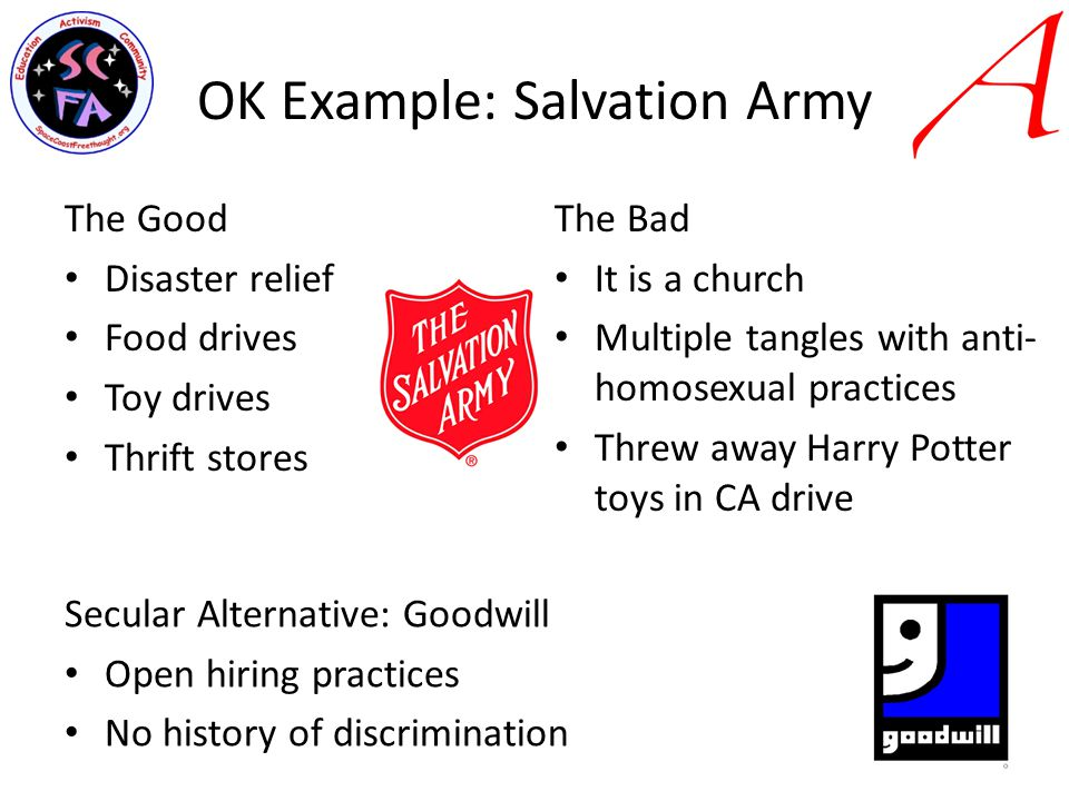 OK Example: Salvation Army The Good Disaster relief Food drives Toy drives Thrift stores The Bad It is a church Multiple tangles with anti- homosexual practices Threw away Harry Potter toys in CA drive Secular Alternative: Goodwill Open hiring practices No history of discrimination