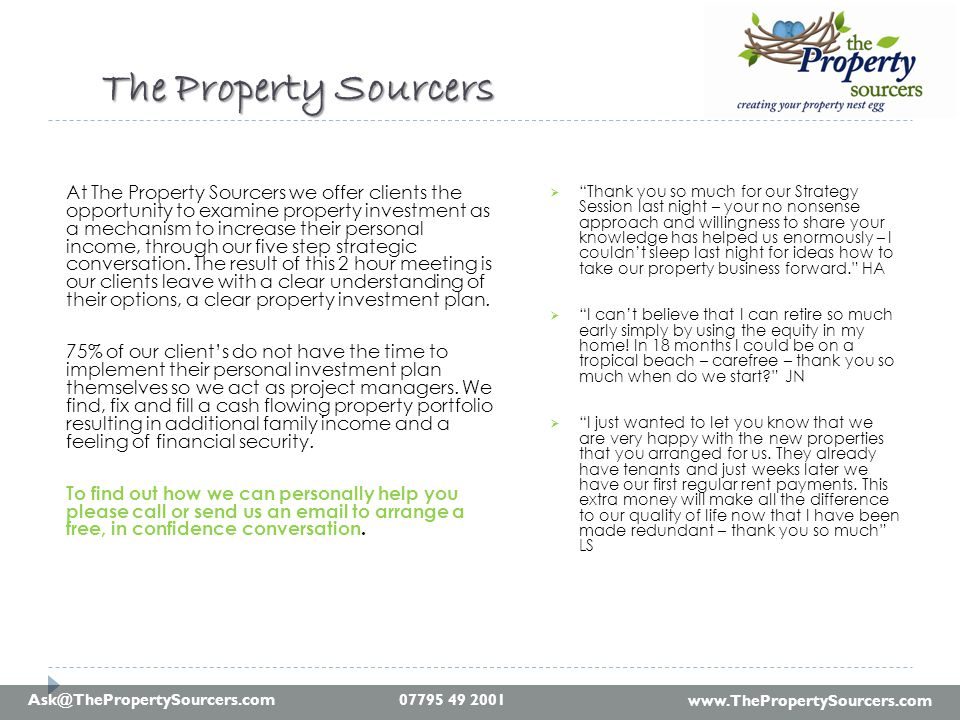 www.ThePropertySourcers.com Ask@ThePropertySourcers.com The Property Sourcers The Property Sourcers At The Property Sourcers we offer clients the opportunity to examine property investment as a mechanism to increase their personal income, through our five step strategic conversation.