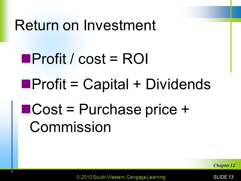 © 2010 South-Western, Cengage Learning Return on Investment Profit / cost = ROI Profit = Capital + Dividends Cost = Purchase price + Commission SLIDE 13 Chapter 12