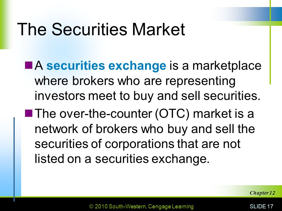 © 2010 South-Western, Cengage Learning SLIDE 17 Chapter 12 The Securities Market A securities exchange is a marketplace where brokers who are representing investors meet to buy and sell securities.