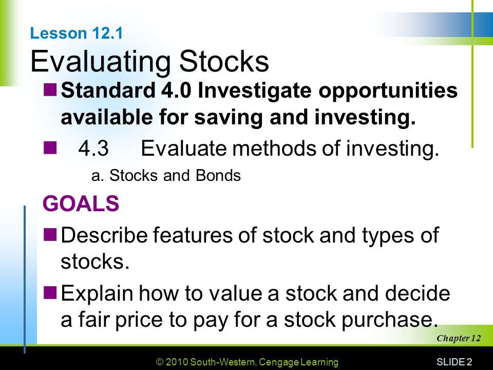 © 2010 South-Western, Cengage Learning SLIDE 2 Chapter 12 Lesson 12.1 Evaluating Stocks Standard 4.0 Investigate opportunities available for saving and investing.