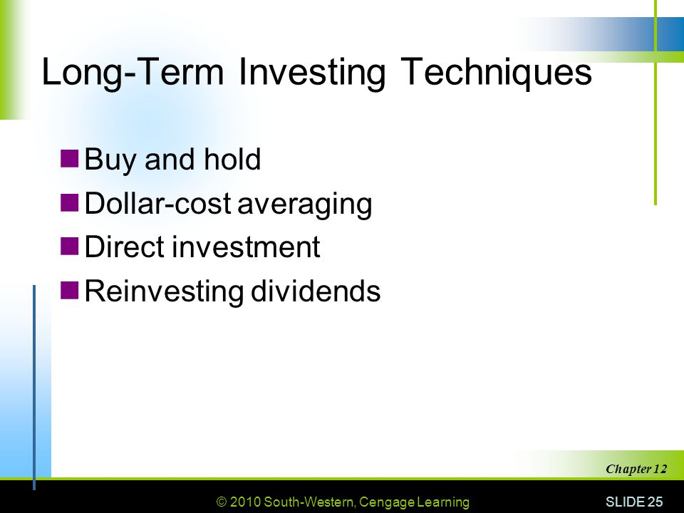 © 2010 South-Western, Cengage Learning SLIDE 25 Chapter 12 Long-Term Investing Techniques Buy and hold Dollar-cost averaging Direct investment Reinvesting dividends