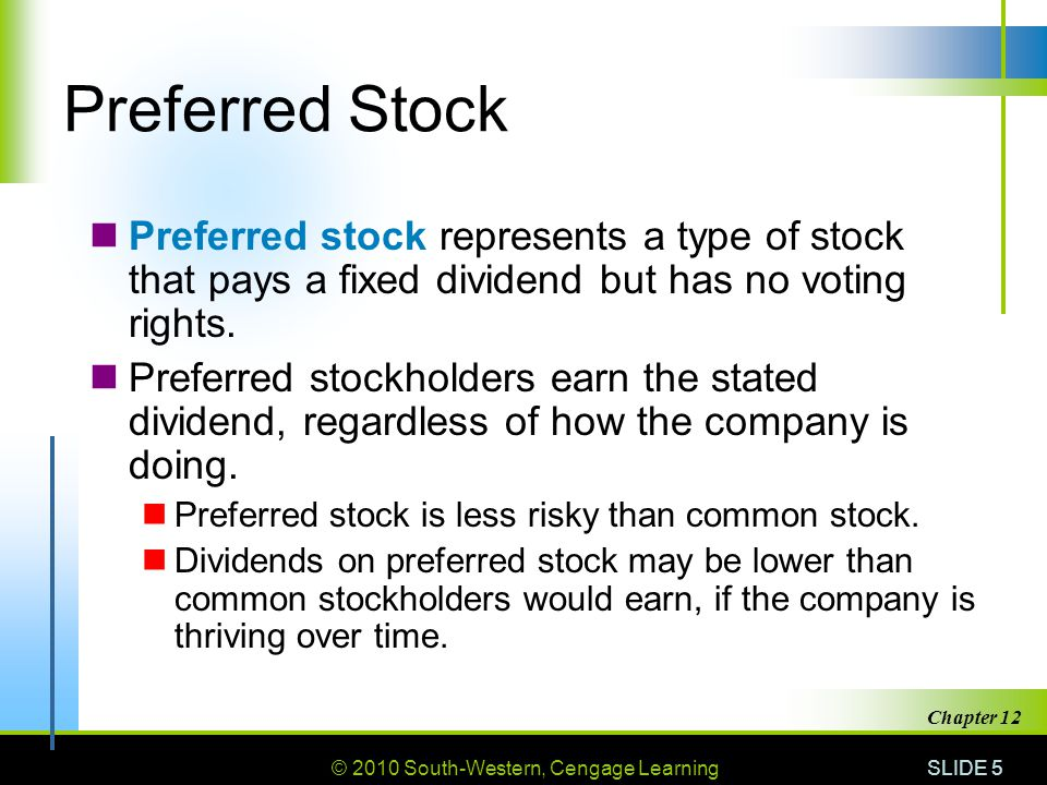 © 2010 South-Western, Cengage Learning SLIDE 5 Chapter 12 Preferred Stock Preferred stock represents a type of stock that pays a fixed dividend but has no voting rights.