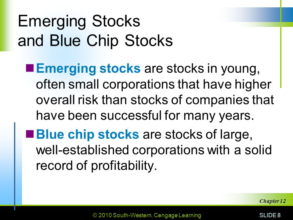 © 2010 South-Western, Cengage Learning SLIDE 8 Chapter 12 Emerging Stocks and Blue Chip Stocks Emerging stocks are stocks in young, often small corporations that have higher overall risk than stocks of companies that have been successful for many years.