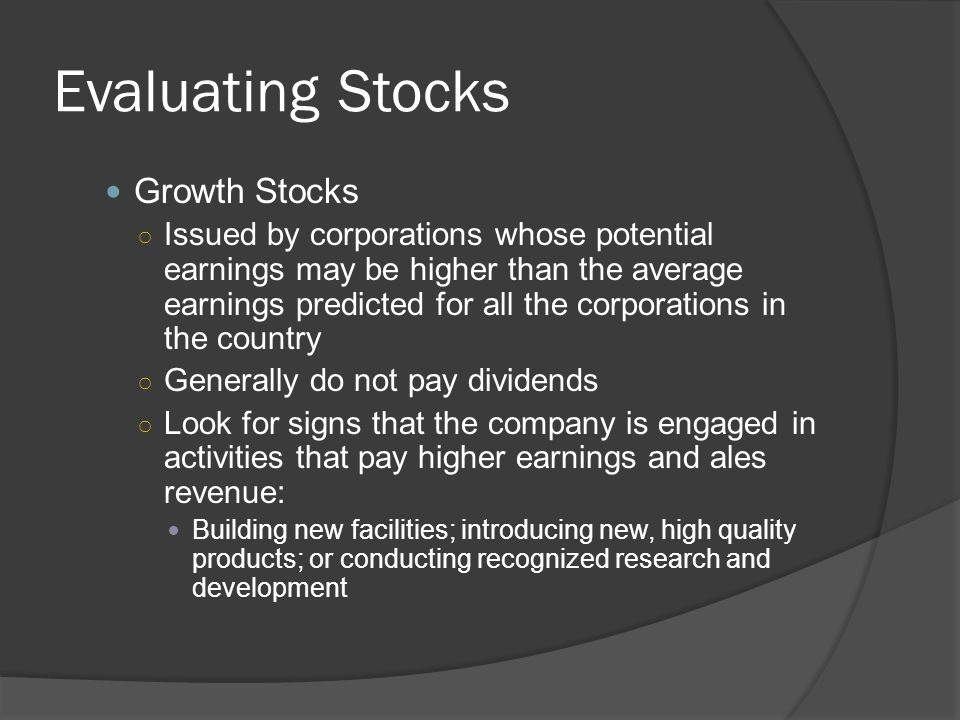 Evaluating Stocks Growth Stocks ○ Issued by corporations whose potential earnings may be higher than the average earnings predicted for all the corpor