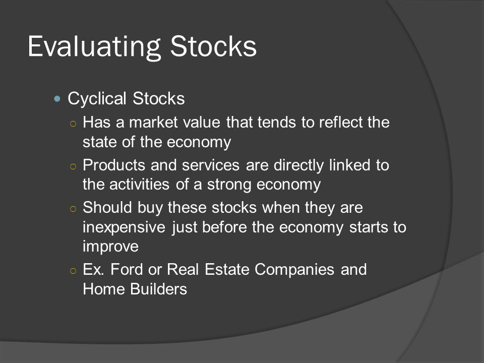 Evaluating Stocks Cyclical Stocks ○ Has a market value that tends to reflect the state of the economy ○ Products and services are directly linked to t