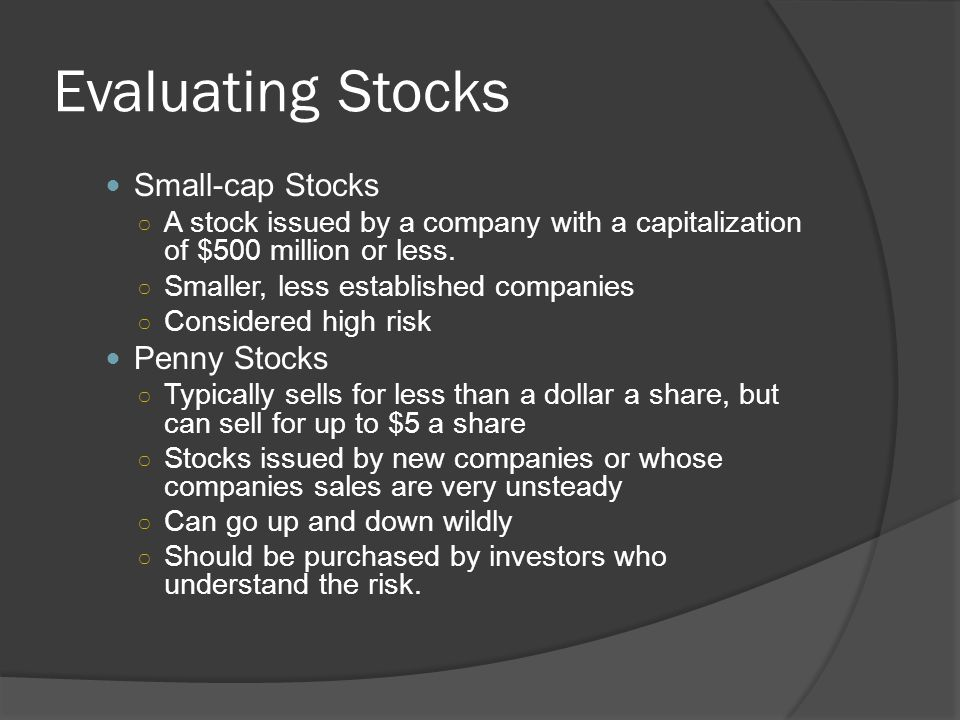 Evaluating Stocks Small-cap Stocks ○ A stock issued by a company with a capitalization of $500 million or less. ○ Smaller, less established companies
