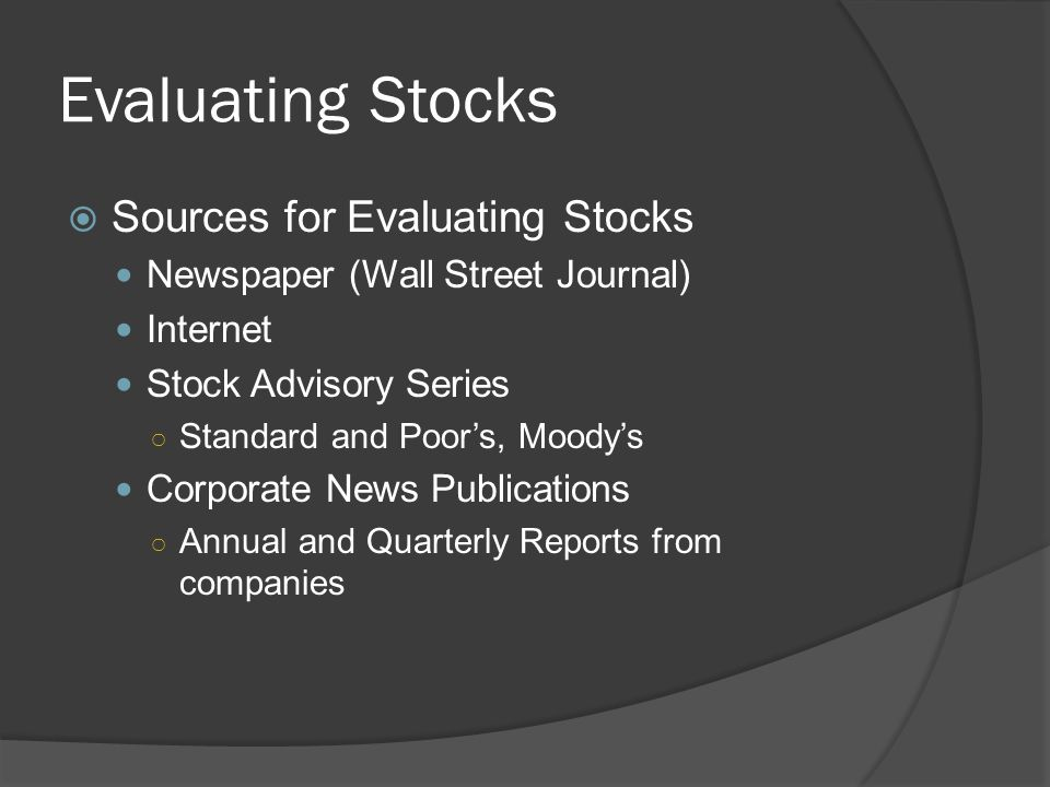 Evaluating Stocks  Sources for Evaluating Stocks Newspaper (Wall Street Journal) Internet Stock Advisory Series ○ Standard and Poor's, Moody's Corpor
