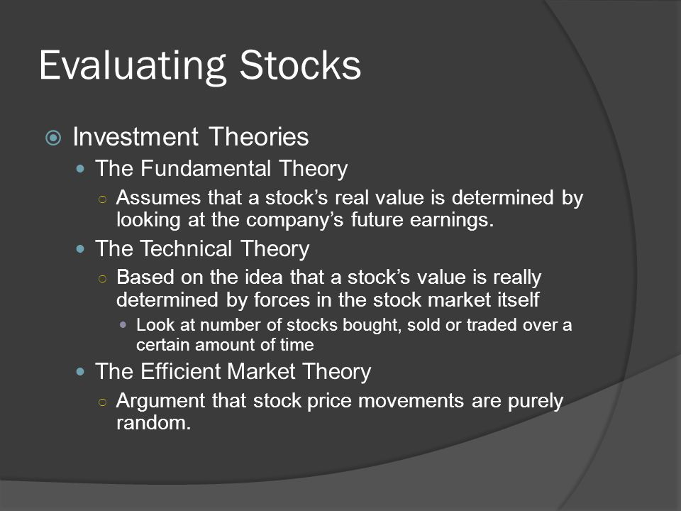 Evaluating Stocks  Investment Theories The Fundamental Theory ○ Assumes that a stock's real value is determined by looking at the company's future ea