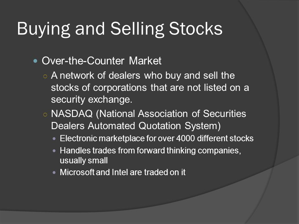 Buying and Selling Stocks Over-the-Counter Market ○ A network of dealers who buy and sell the stocks of corporations that are not listed on a security