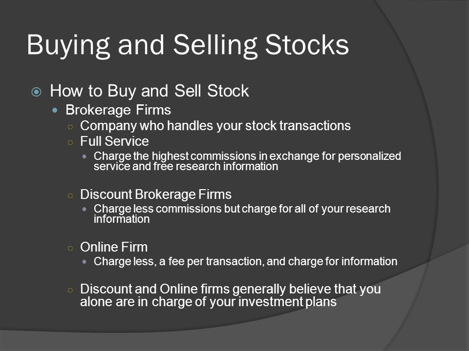 Buying and Selling Stocks  How to Buy and Sell Stock Brokerage Firms ○ Company who handles your stock transactions ○ Full Service Charge the highest
