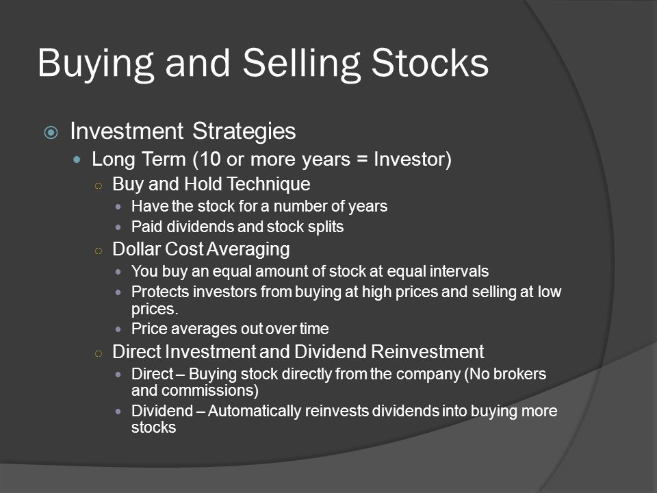 Buying and Selling Stocks  Investment Strategies Long Term (10 or more years = Investor) ○ Buy and Hold Technique Have the stock for a number of year