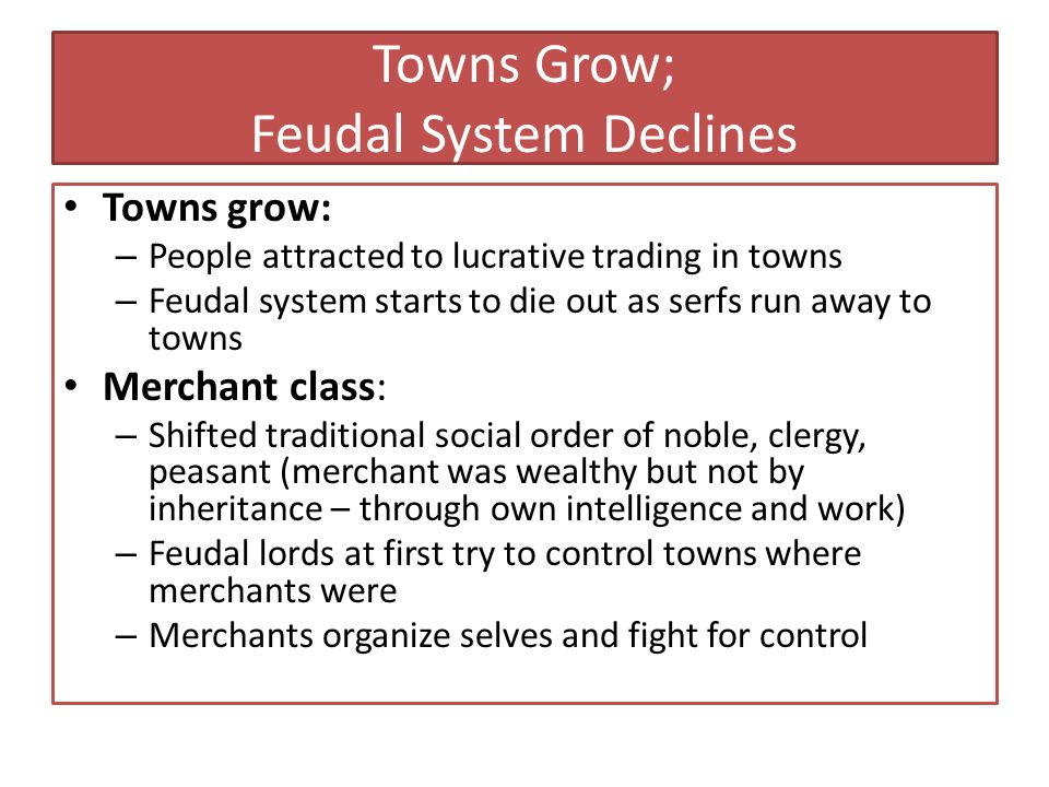 Towns Grow; Feudal System Declines Towns grow: – People attracted to lucrative trading in towns – Feudal system starts to die out as serfs run away to