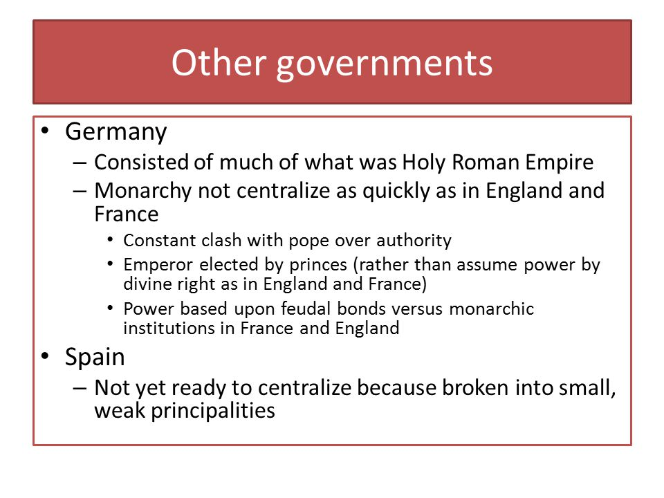 Other governments Germany – Consisted of much of what was Holy Roman Empire – Monarchy not centralize as quickly as in England and France Constant cla