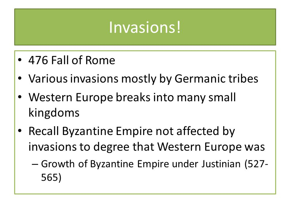 Invasions! 476 Fall of Rome Various invasions mostly by Germanic tribes Western Europe breaks into many small kingdoms Recall Byzantine Empire not aff