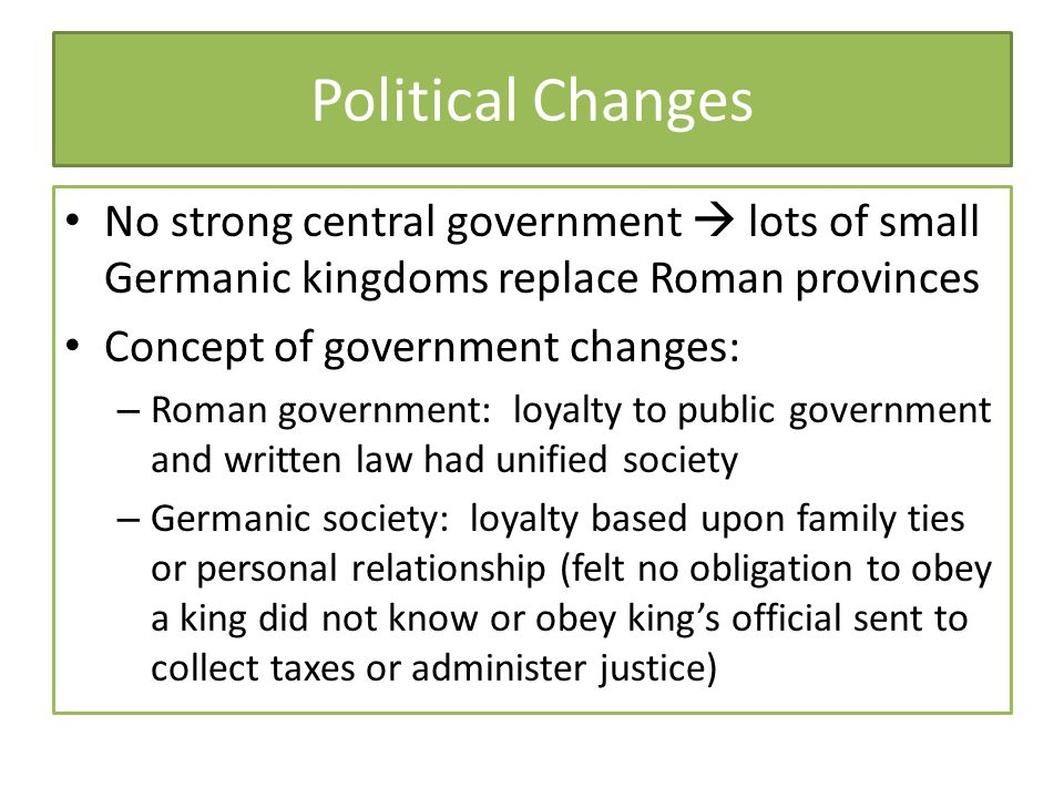Political Changes No strong central government  lots of small Germanic kingdoms replace Roman provinces Concept of government changes: – Roman govern
