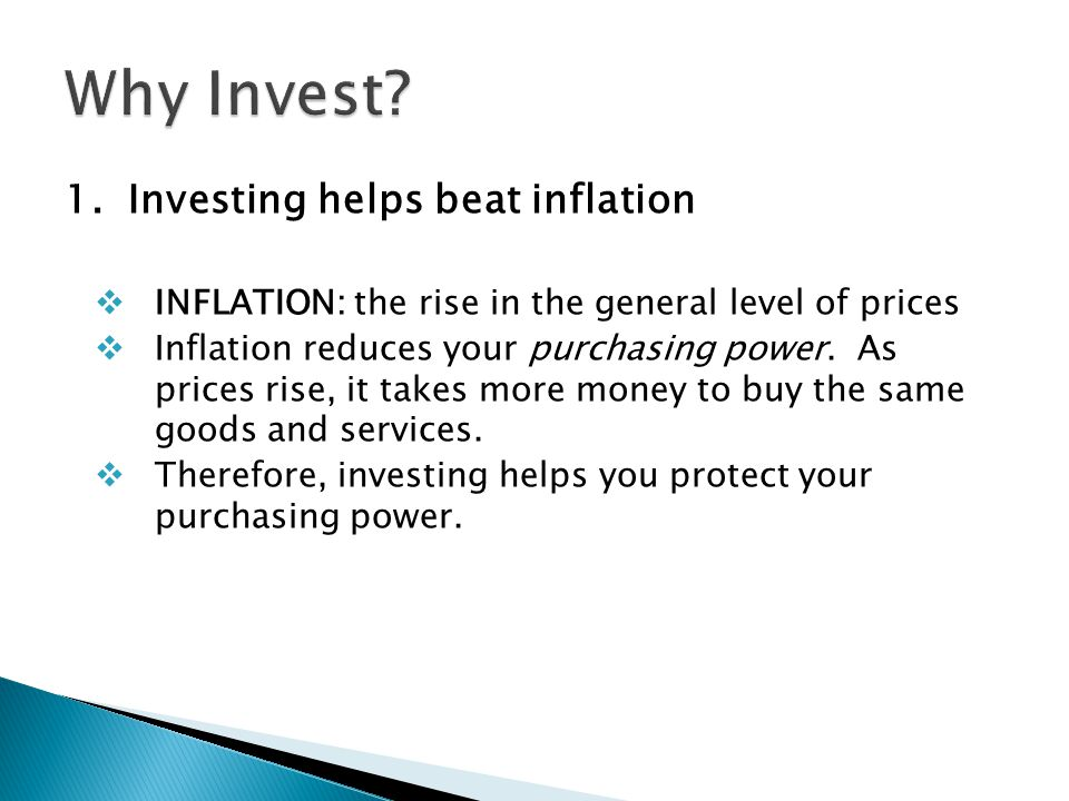 1. Investing helps beat inflation  INFLATION: the rise in the general level of prices  Inflation reduces your purchasing power. As prices rise, it t