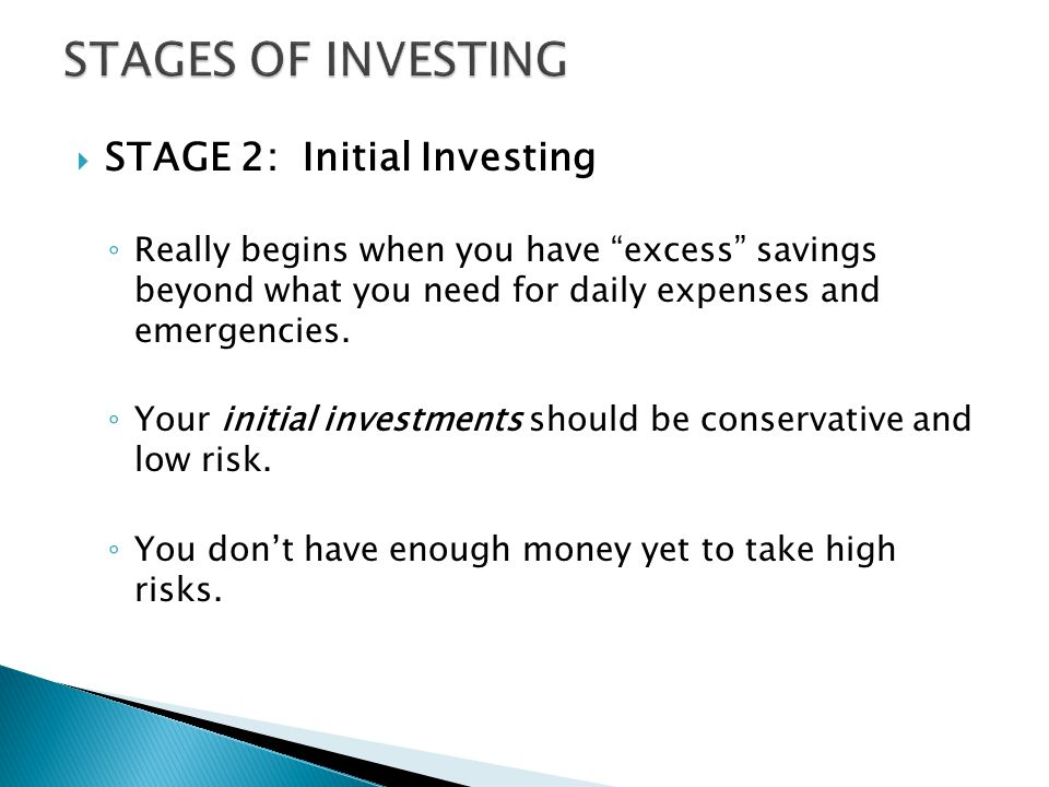  STAGE 2: Initial Investing ◦ Really begins when you have excess savings beyond what you need for daily expenses and emergencies.
