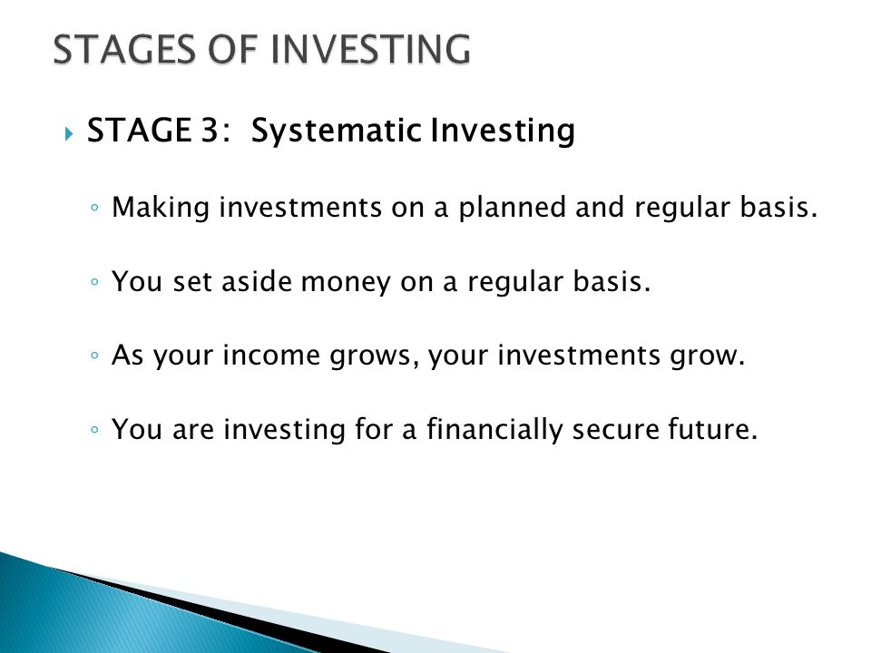  STAGE 3: Systematic Investing ◦ Making investments on a planned and regular basis.
