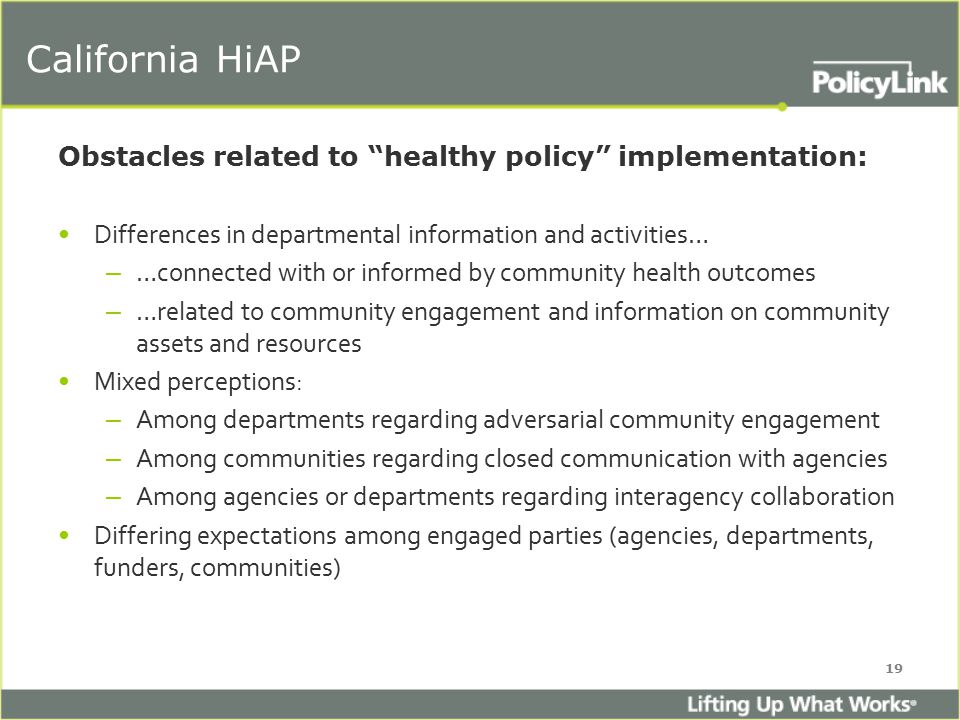 California HiAP Obstacles related to healthy policy implementation: Differences in departmental information and activities… – …connected with or informed by community health outcomes – …related to community engagement and information on community assets and resources Mixed perceptions: – Among departments regarding adversarial community engagement – Among communities regarding closed communication with agencies – Among agencies or departments regarding interagency collaboration Differing expectations among engaged parties (agencies, departments, funders, communities) 19