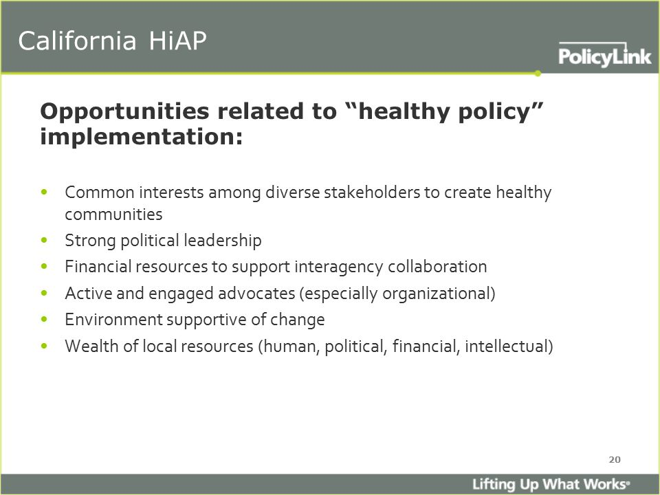 California HiAP Opportunities related to healthy policy implementation: Common interests among diverse stakeholders to create healthy communities Strong political leadership Financial resources to support interagency collaboration Active and engaged advocates (especially organizational) Environment supportive of change Wealth of local resources (human, political, financial, intellectual) 20