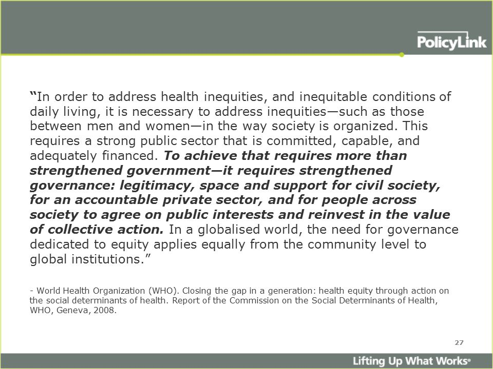 In order to address health inequities, and inequitable conditions of daily living, it is necessary to address inequities—such as those between men and women—in the way society is organized.