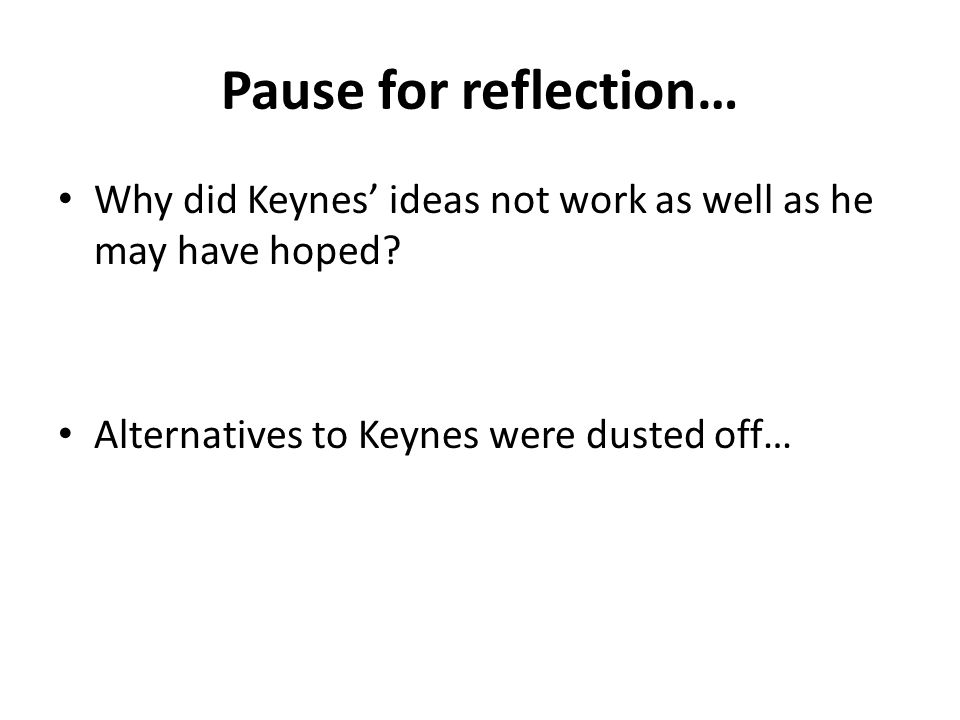 Pause for reflection… Why did Keynes' ideas not work as well as he may have hoped? Alternatives to Keynes were dusted off…
