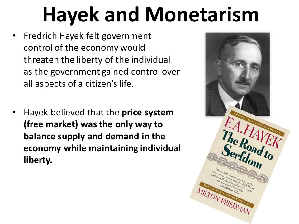 Hayek and Monetarism Fredrich Hayek felt government control of the economy would threaten the liberty of the individual as the government gained contr