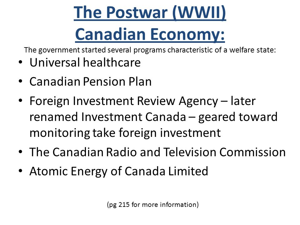 The Postwar (WWII) Canadian Economy: The government started several programs characteristic of a welfare state: Universal healthcare Canadian Pension