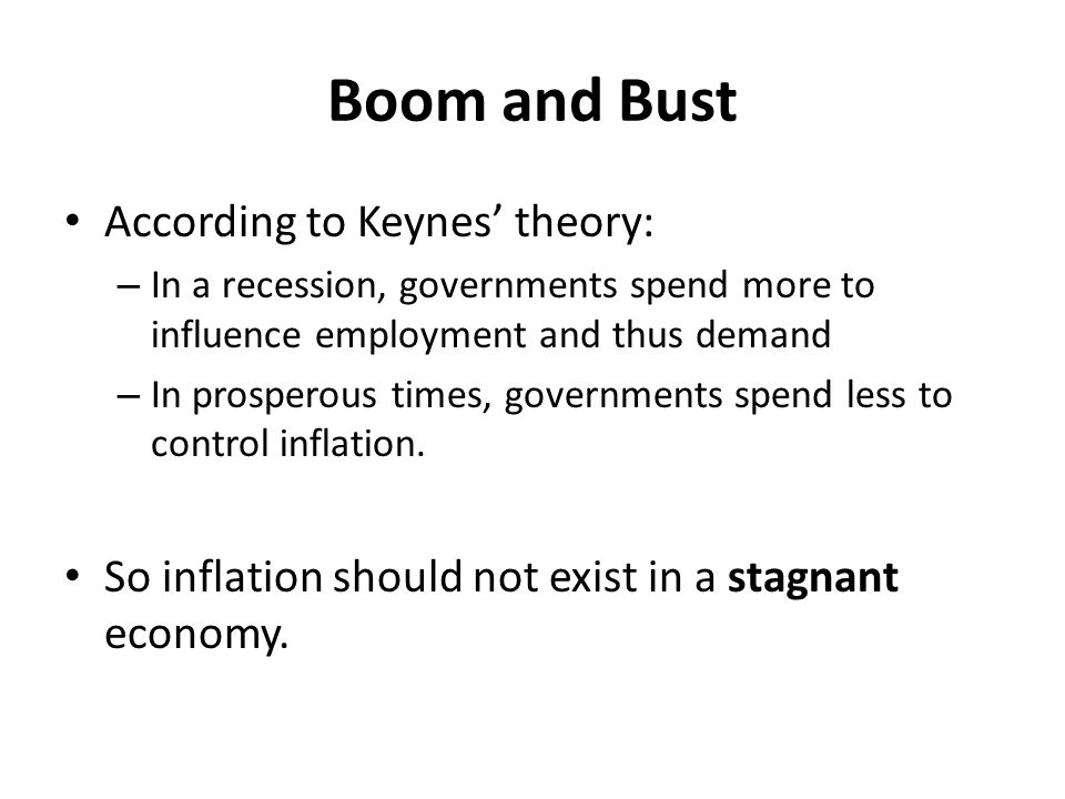 Boom and Bust According to Keynes' theory: – In a recession, governments spend more to influence employment and thus demand – In prosperous times, gov