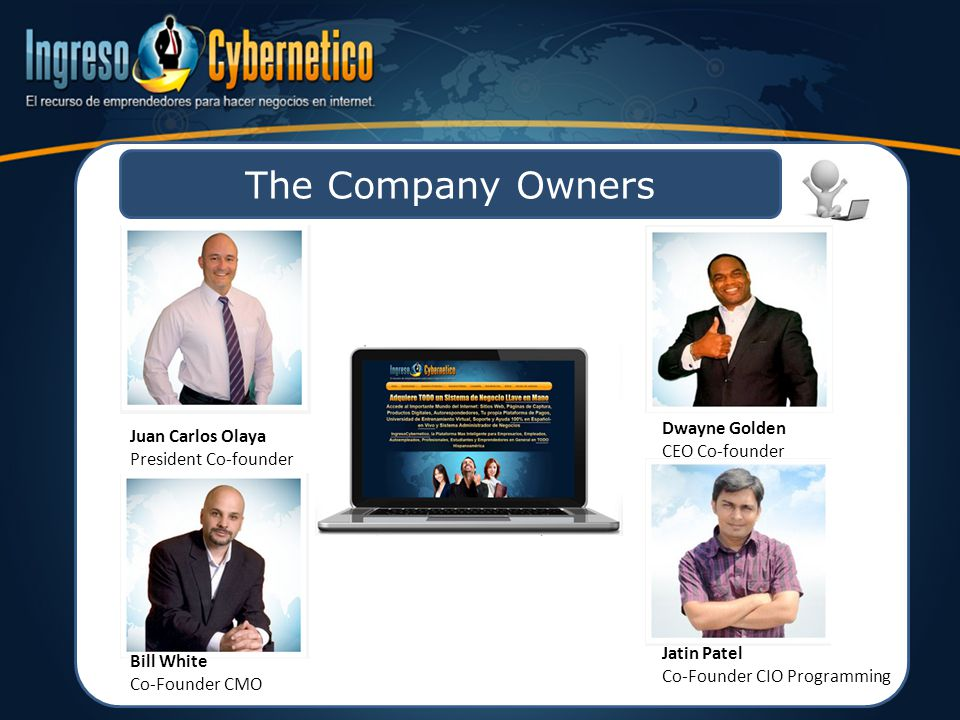 The Company Owners Juan Carlos Olaya President Co-founder Dwayne Golden CEO Co-founder Bill White Co-Founder CMO Jatin Patel Co-Founder CIO Programming