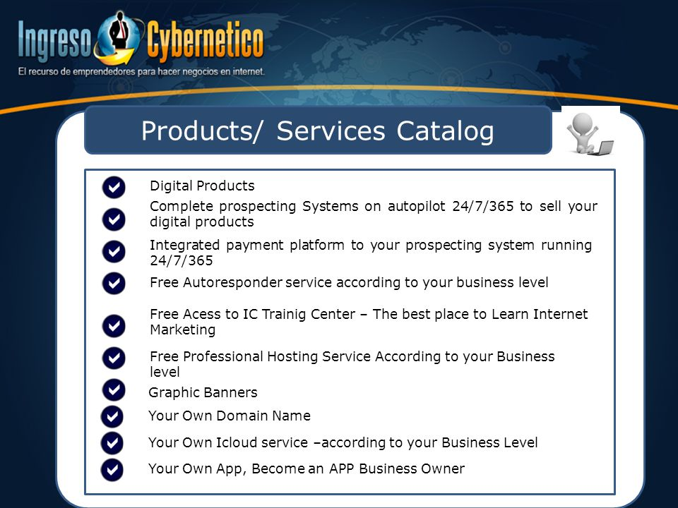 Products/ Services Catalog Digital Products Complete prospecting Systems on autopilot 24/7/365 to sell your digital products Integrated payment platform to your prospecting system running 24/7/365 Free Autoresponder service according to your business level Free Acess to IC Trainig Center – The best place to Learn Internet Marketing Free Professional Hosting Service According to your Business level Graphic Banners Your Own Domain Name Your Own Icloud service –according to your Business Level Your Own App, Become an APP Business Owner