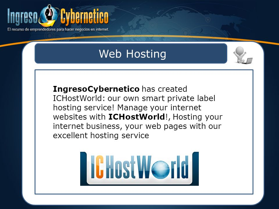 Web Hosting IngresoCybernetico has created ICHostWorld: our own smart private label hosting service.