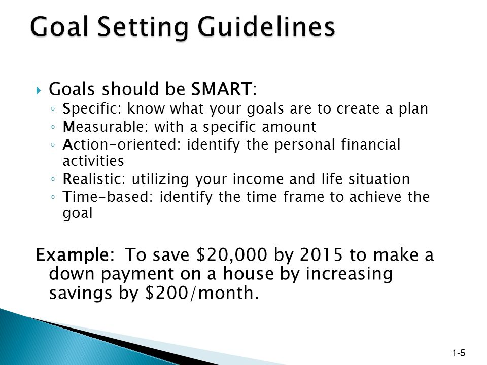  Goals should be SMART: ◦ Specific: know what your goals are to create a plan ◦ Measurable: with a specific amount ◦ Action-oriented: identify the personal financial activities ◦ Realistic: utilizing your income and life situation ◦ Time-based: identify the time frame to achieve the goal Example: To save $20,000 by 2015 to make a down payment on a house by increasing savings by $200/month.