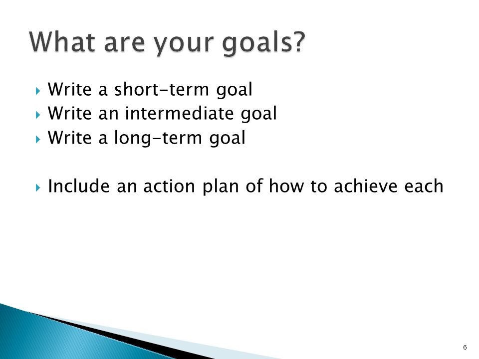  Write a short-term goal  Write an intermediate goal  Write a long-term goal  Include an action plan of how to achieve each 6
