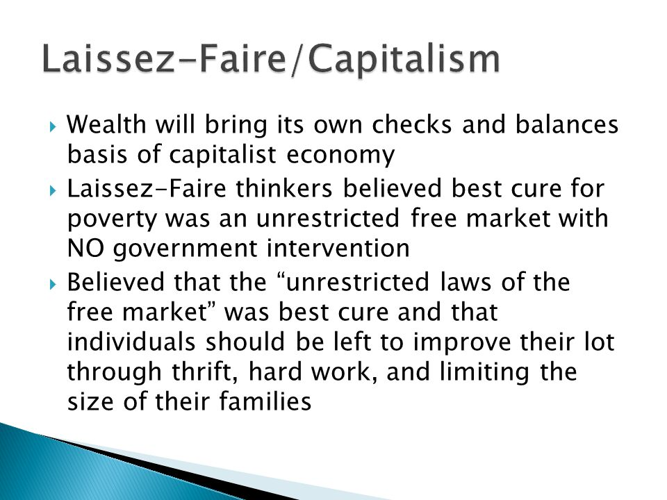  Wealth will bring its own checks and balances basis of capitalist economy  Laissez-Faire thinkers believed best cure for poverty was an unrestricte