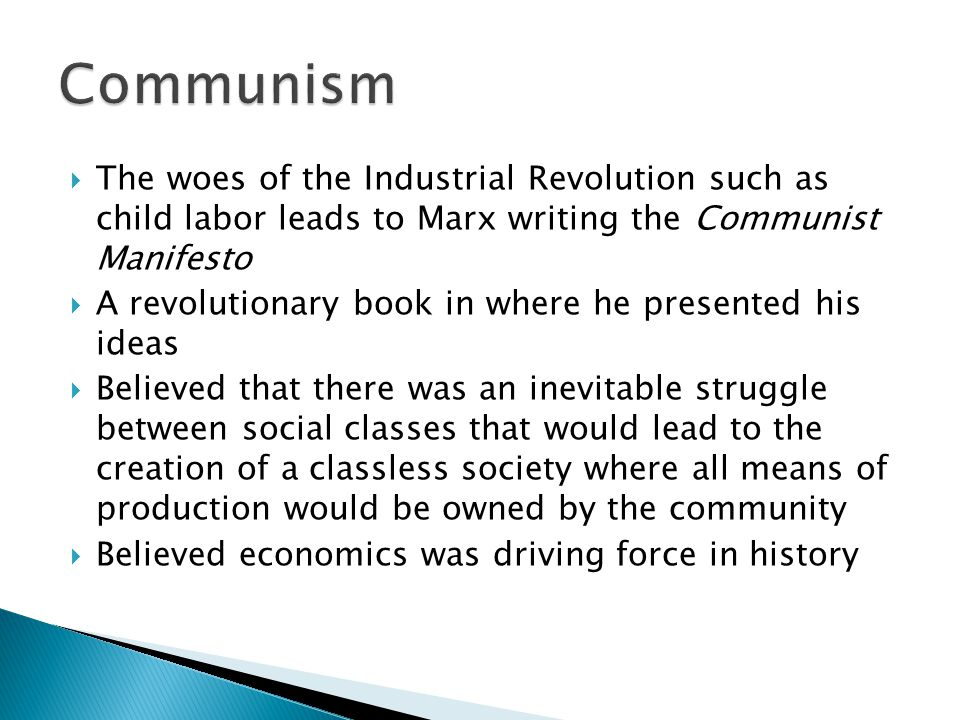  The woes of the Industrial Revolution such as child labor leads to Marx writing the Communist Manifesto  A revolutionary book in where he presented his ideas  Believed that there was an inevitable struggle between social classes that would lead to the creation of a classless society where all means of production would be owned by the community  Believed economics was driving force in history