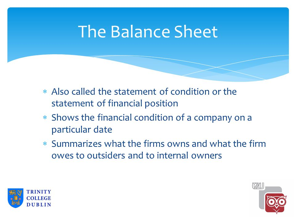 The Balance Sheet  Also called the statement of condition or the statement of financial position  Shows the financial condition of a company on a particular date  Summarizes what the firms owns and what the firm owes to outsiders and to internal owners 2-2