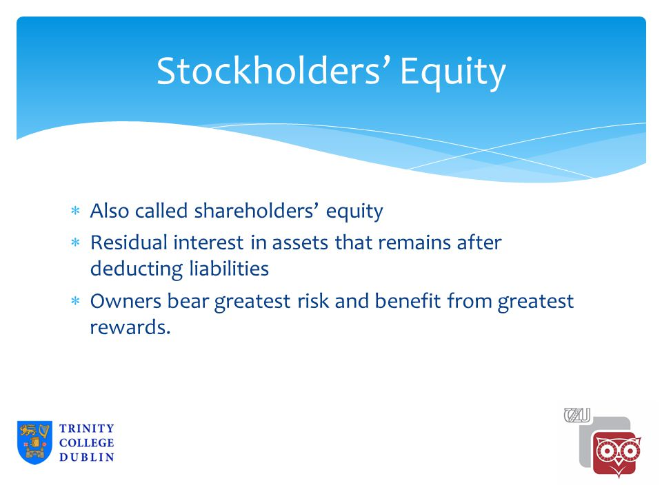 Stockholders' Equity  Also called shareholders' equity  Residual interest in assets that remains after deducting liabilities  Owners bear greatest risk and benefit from greatest rewards.