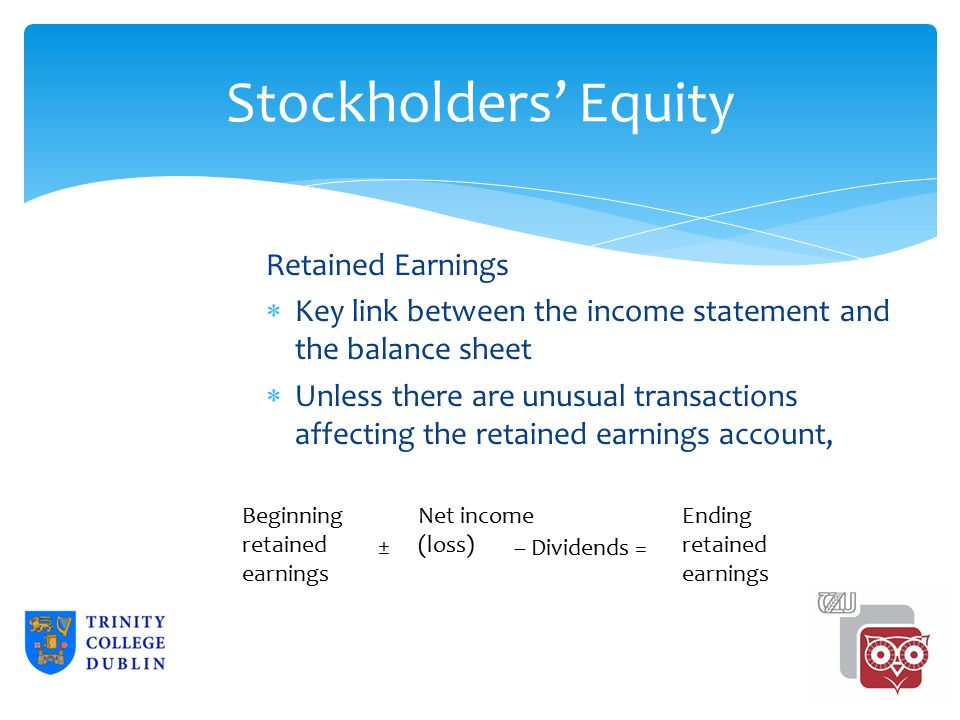 Stockholders' Equity Retained Earnings  Key link between the income statement and the balance sheet  Unless there are unusual transactions affecting the retained earnings account, Beginning retained earnings Net income (loss) Ending retained earnings – Dividends =± 2-35