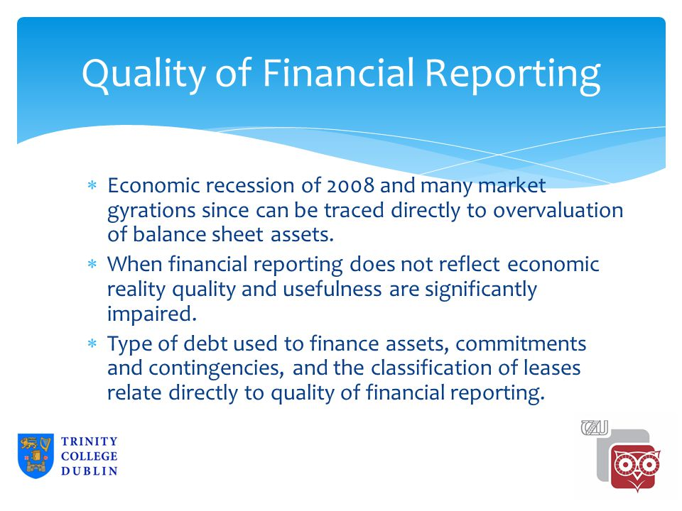 Quality of Financial Reporting  Economic recession of 2008 and many market gyrations since can be traced directly to overvaluation of balance sheet assets.