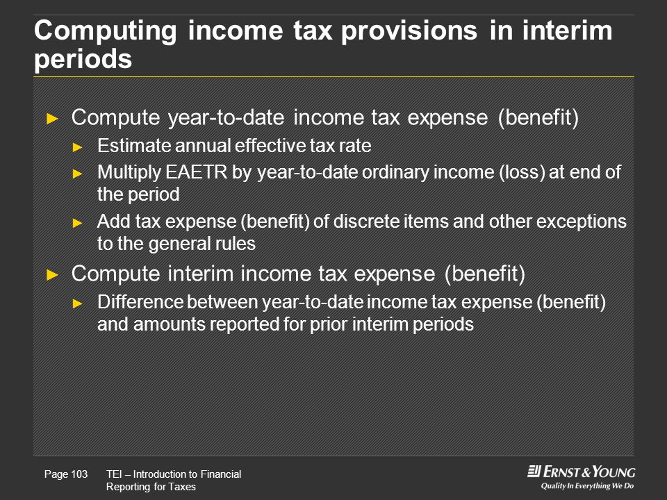 22 May, 2008Presentation titlePage 103TEI – Introduction to Financial Reporting for Taxes Page 103 Computing income tax provisions in interim periods ► Compute year-to-date income tax expense (benefit) ► Estimate annual effective tax rate ► Multiply EAETR by year-to-date ordinary income (loss) at end of the period ► Add tax expense (benefit) of discrete items and other exceptions to the general rules ► Compute interim income tax expense (benefit) ► Difference between year-to-date income tax expense (benefit) and amounts reported for prior interim periods
