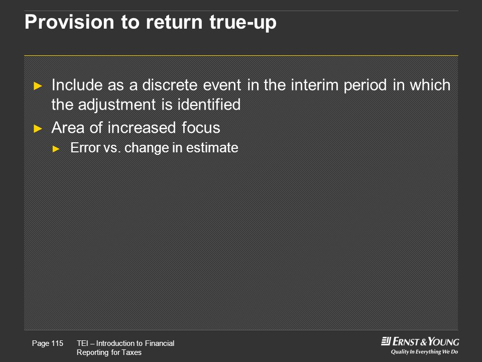 22 May, 2008Presentation titlePage 115TEI – Introduction to Financial Reporting for Taxes Page 115 Provision to return true-up ► Include as a discrete event in the interim period in which the adjustment is identified ► Area of increased focus ► Error vs.
