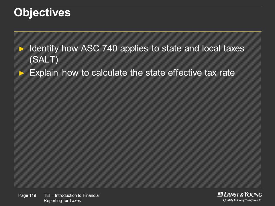 22 May, 2008Presentation titlePage 119TEI – Introduction to Financial Reporting for Taxes Page 119 Objectives ► Identify how ASC 740 applies to state and local taxes (SALT) ► Explain how to calculate the state effective tax rate
