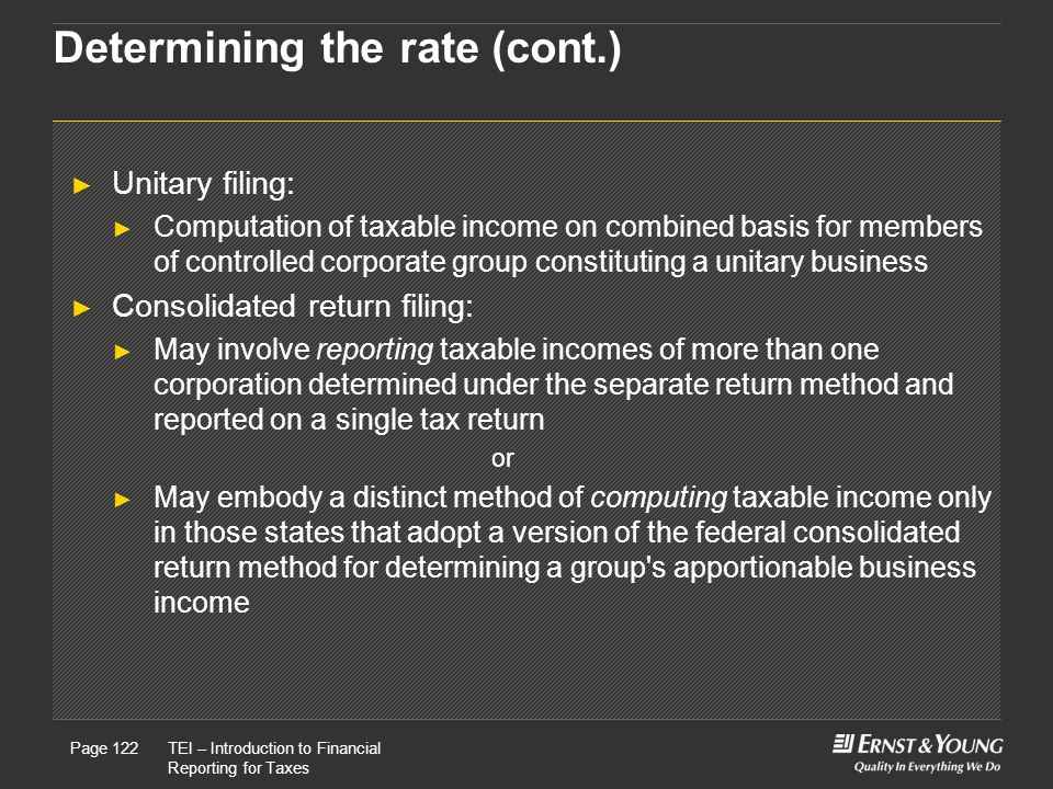 22 May, 2008Presentation titlePage 122TEI – Introduction to Financial Reporting for Taxes Page 122 Determining the rate (cont.) ► Unitary filing: ► Computation of taxable income on combined basis for members of controlled corporate group constituting a unitary business ► Consolidated return filing: ► May involve reporting taxable incomes of more than one corporation determined under the separate return method and reported on a single tax return or ► May embody a distinct method of computing taxable income only in those states that adopt a version of the federal consolidated return method for determining a group s apportionable business income