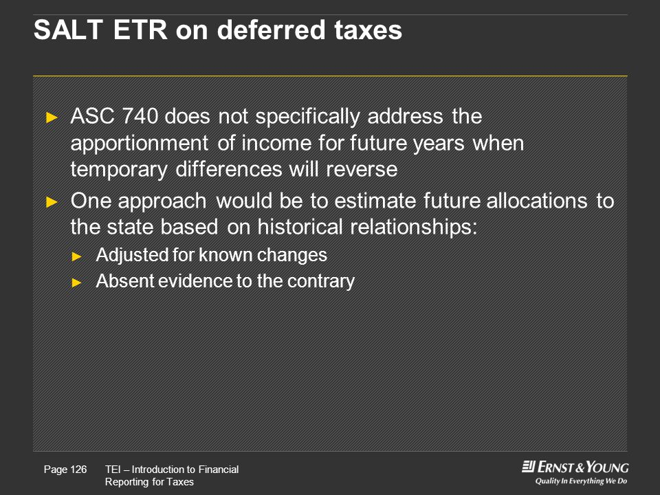 22 May, 2008Presentation titlePage 126TEI – Introduction to Financial Reporting for Taxes Page 126 SALT ETR on deferred taxes ► ASC 740 does not specifically address the apportionment of income for future years when temporary differences will reverse ► One approach would be to estimate future allocations to the state based on historical relationships: ► Adjusted for known changes ► Absent evidence to the contrary